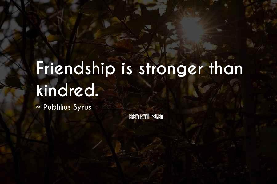 Publilius Syrus Sayings: Friendship is stronger than kindred.