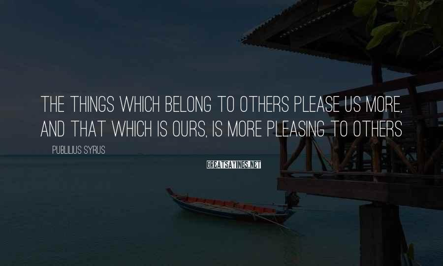 Publilius Syrus Sayings: The things which belong to others please us more, and that which is ours, is