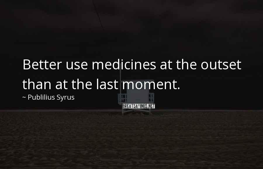 Publilius Syrus Sayings: Better use medicines at the outset than at the last moment.