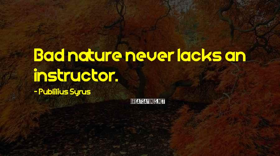 Publilius Syrus Sayings: Bad nature never lacks an instructor.