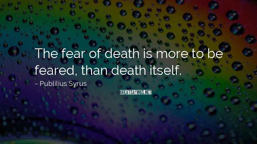 Publilius Syrus Sayings: The fear of death is more to be feared, than death itself.