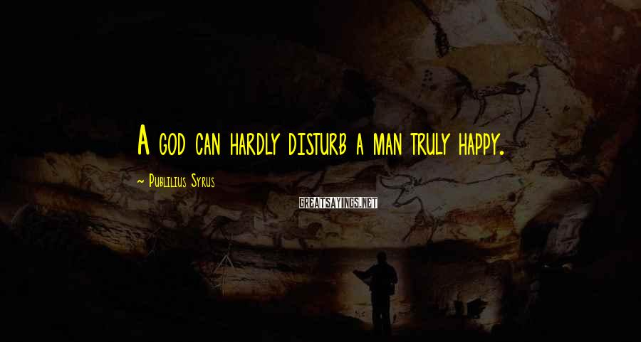 Publilius Syrus Sayings: A god can hardly disturb a man truly happy.