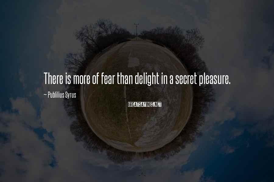 Publilius Syrus Sayings: There is more of fear than delight in a secret pleasure.