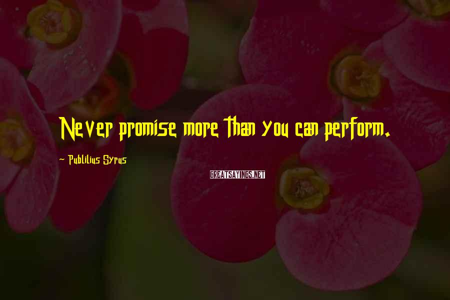 Publilius Syrus Sayings: Never promise more than you can perform.