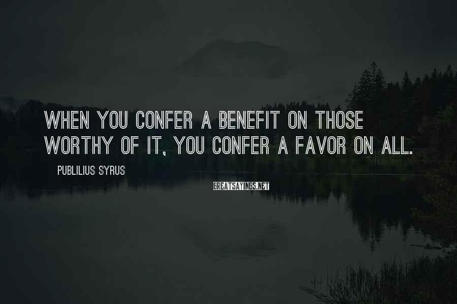 Publilius Syrus Sayings: When you confer a benefit on those worthy of it, you confer a favor on