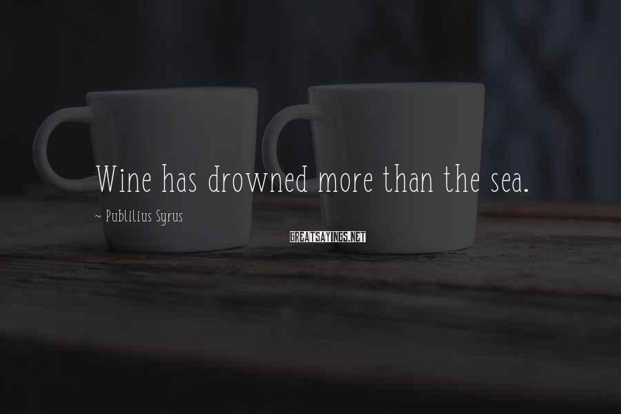 Publilius Syrus Sayings: Wine has drowned more than the sea.