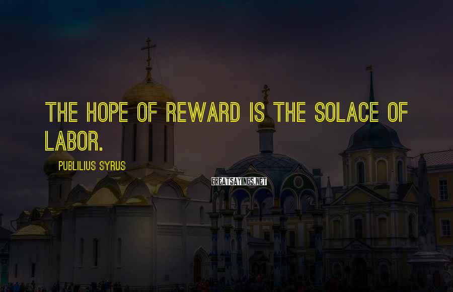 Publilius Syrus Sayings: The hope of reward is the solace of labor.