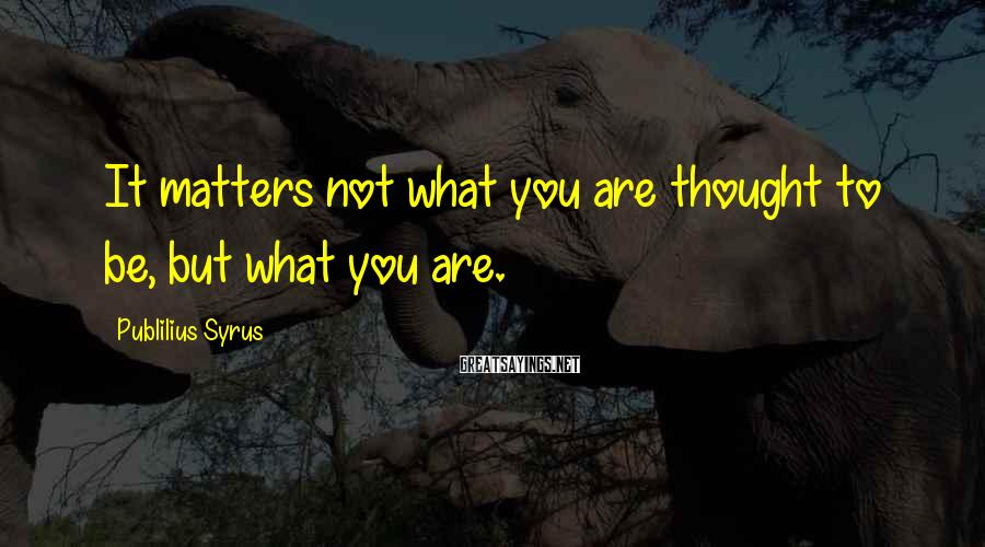 Publilius Syrus Sayings: It matters not what you are thought to be, but what you are.