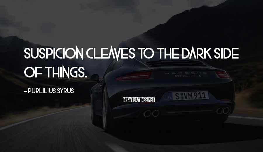 Publilius Syrus Sayings: Suspicion cleaves to the dark side of things.