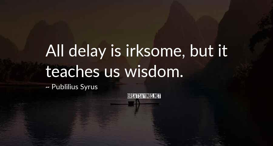 Publilius Syrus Sayings: All delay is irksome, but it teaches us wisdom.