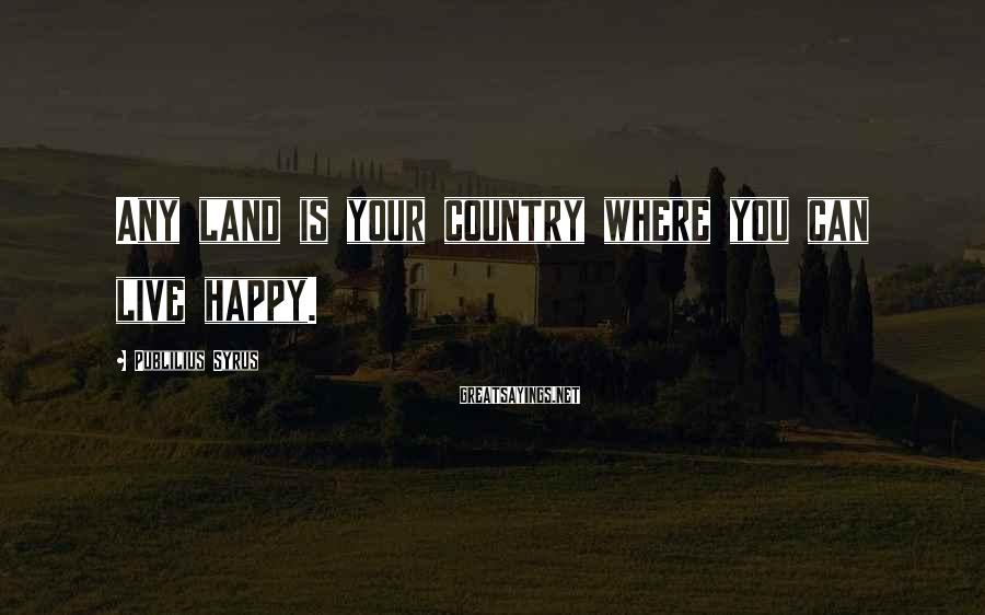 Publilius Syrus Sayings: Any land is your country where you can live happy.