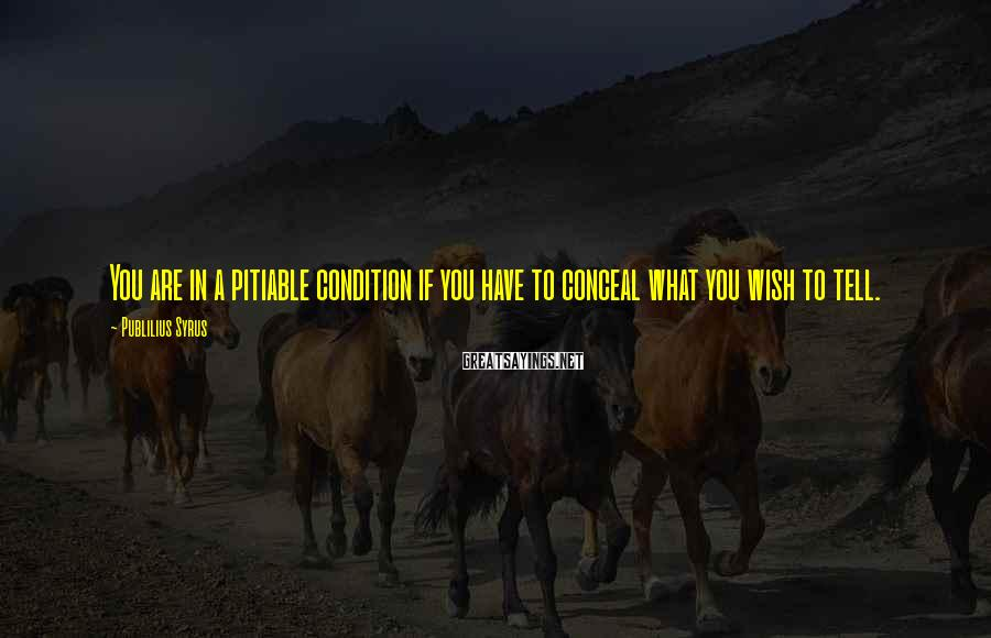 Publilius Syrus Sayings: You are in a pitiable condition if you have to conceal what you wish to