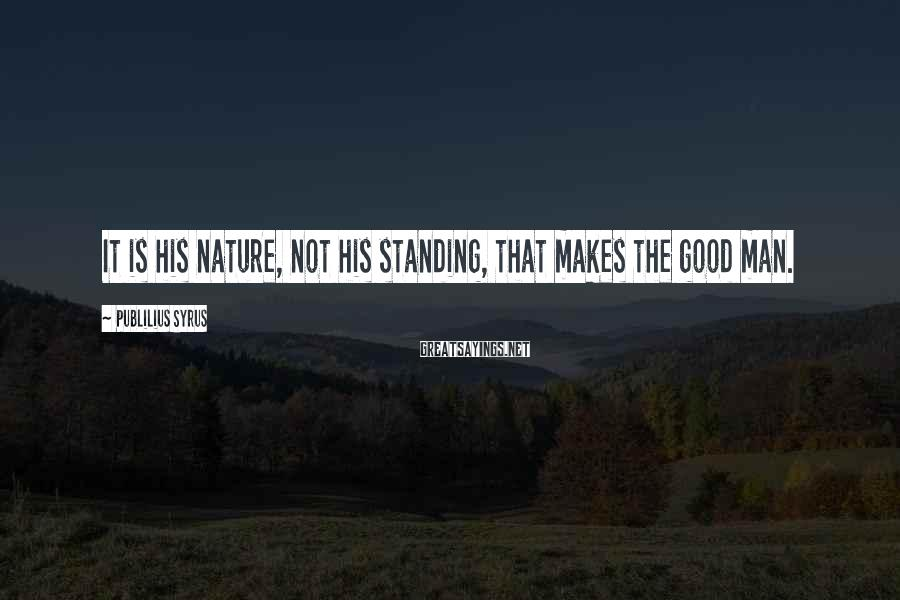 Publilius Syrus Sayings: It is his nature, not his standing, that makes the good man.