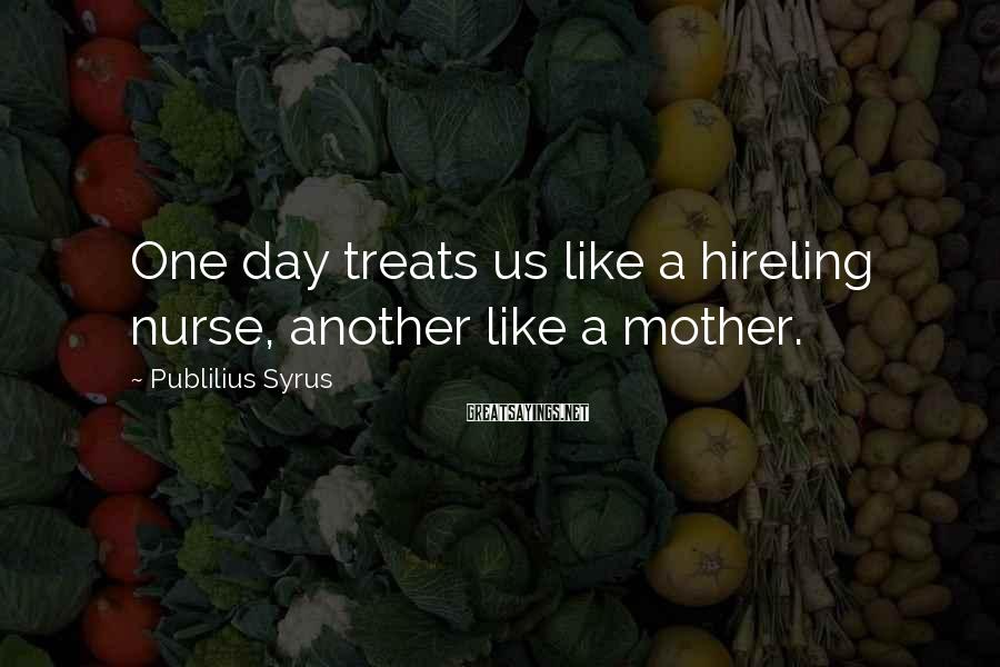 Publilius Syrus Sayings: One day treats us like a hireling nurse, another like a mother.