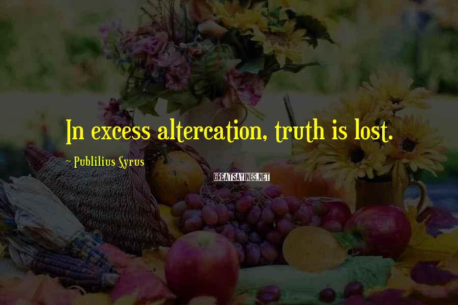 Publilius Syrus Sayings: In excess altercation, truth is lost.