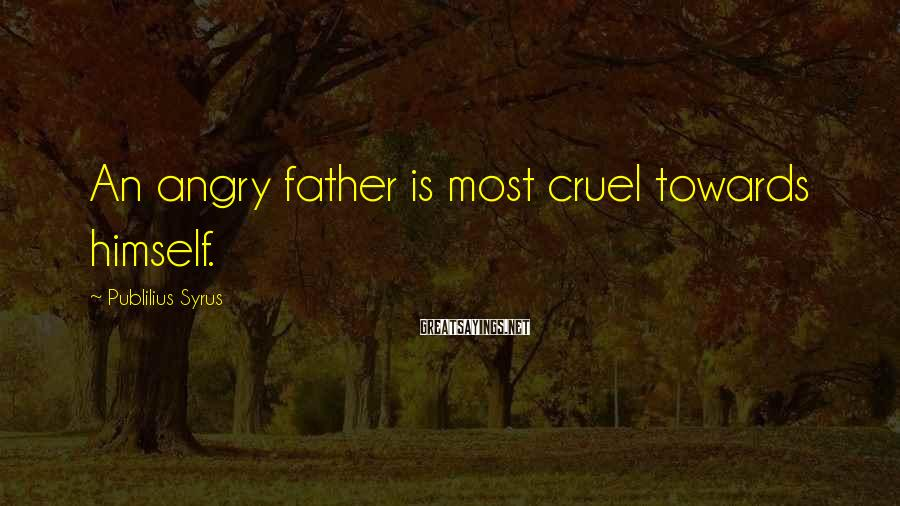 Publilius Syrus Sayings: An angry father is most cruel towards himself.