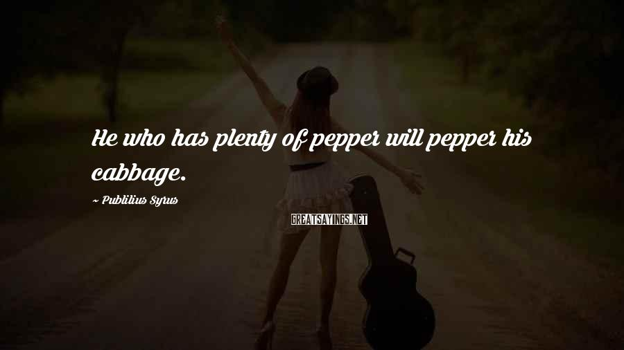 Publilius Syrus Sayings: He who has plenty of pepper will pepper his cabbage.