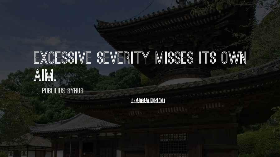 Publilius Syrus Sayings: Excessive severity misses its own aim.