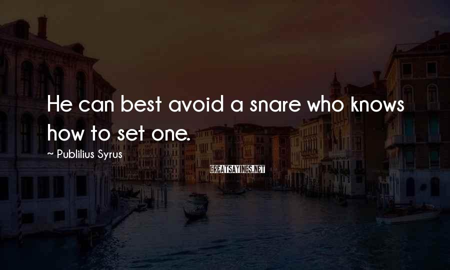 Publilius Syrus Sayings: He can best avoid a snare who knows how to set one.
