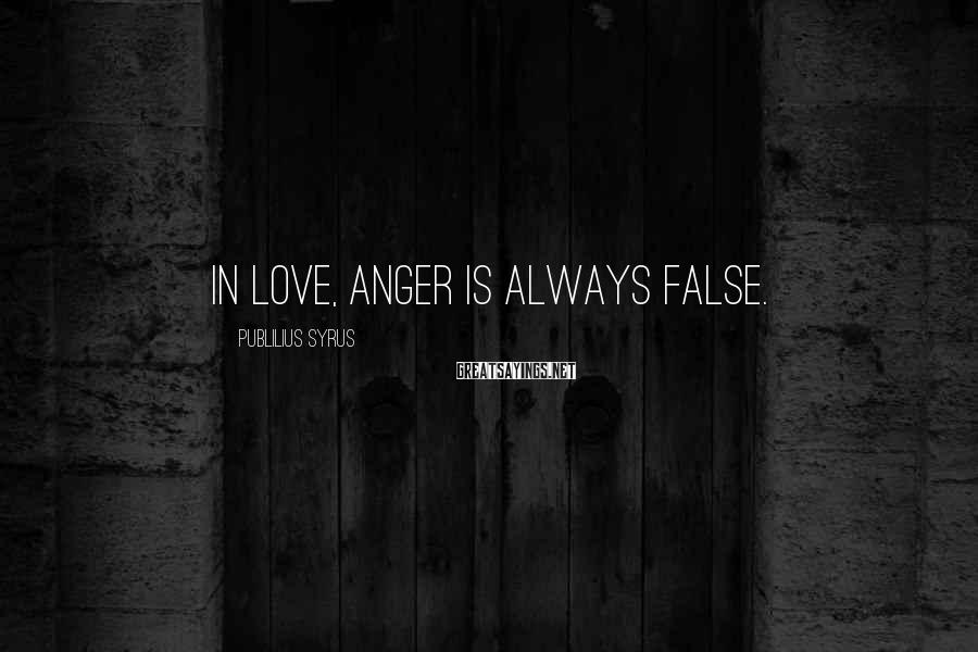 Publilius Syrus Sayings: In love, anger is always false.
