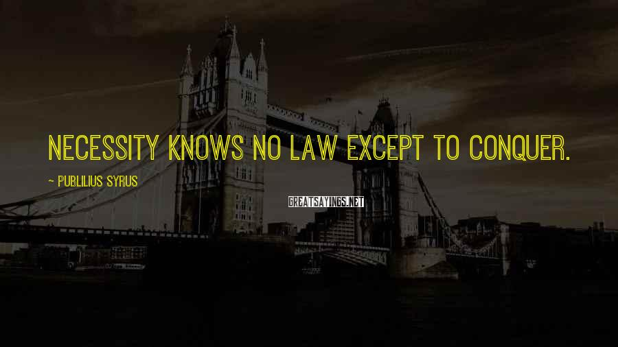 Publilius Syrus Sayings: Necessity knows no law except to conquer.