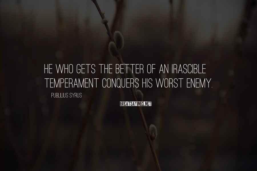 Publilius Syrus Sayings: He who gets the better of an irascible temperament conquers his worst enemy.