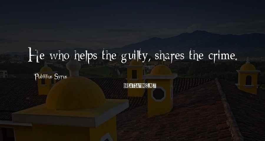 Publilius Syrus Sayings: He who helps the guilty, shares the crime.