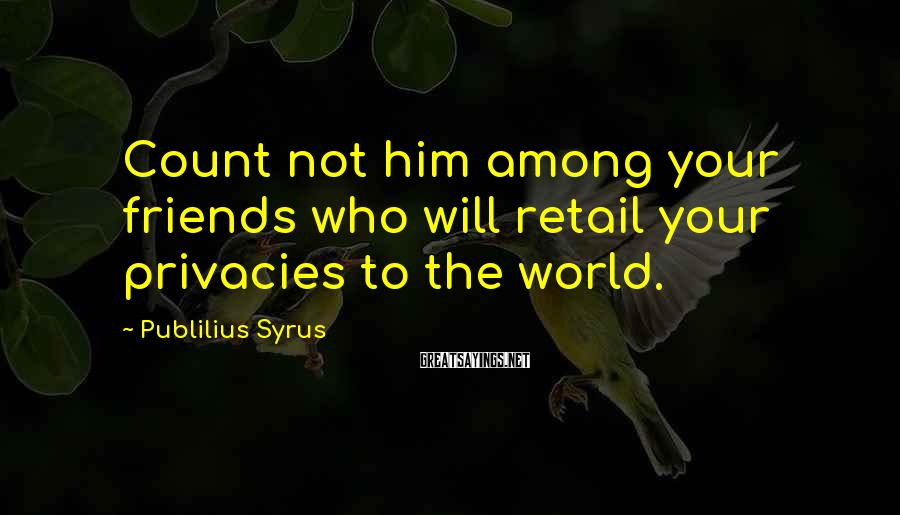 Publilius Syrus Sayings: Count not him among your friends who will retail your privacies to the world.