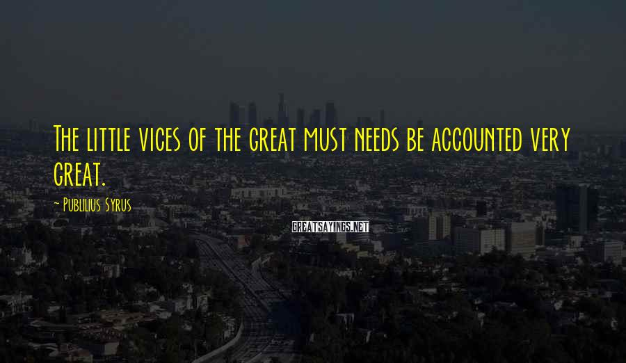 Publilius Syrus Sayings: The little vices of the great must needs be accounted very great.
