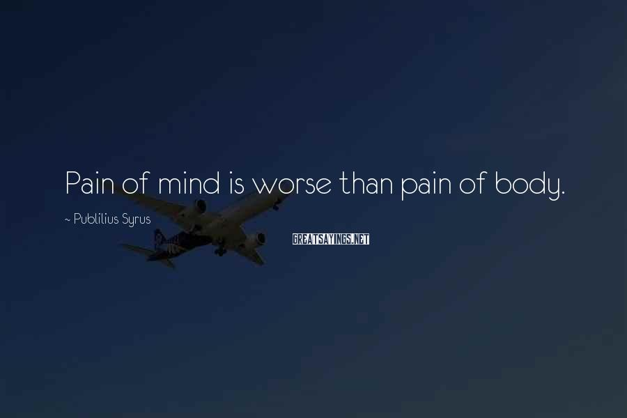 Publilius Syrus Sayings: Pain of mind is worse than pain of body.