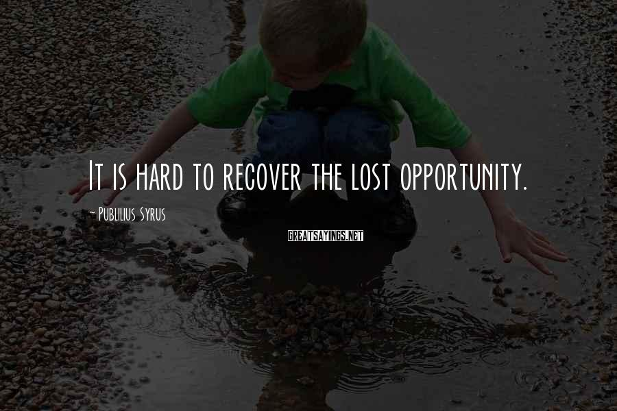 Publilius Syrus Sayings: It is hard to recover the lost opportunity.