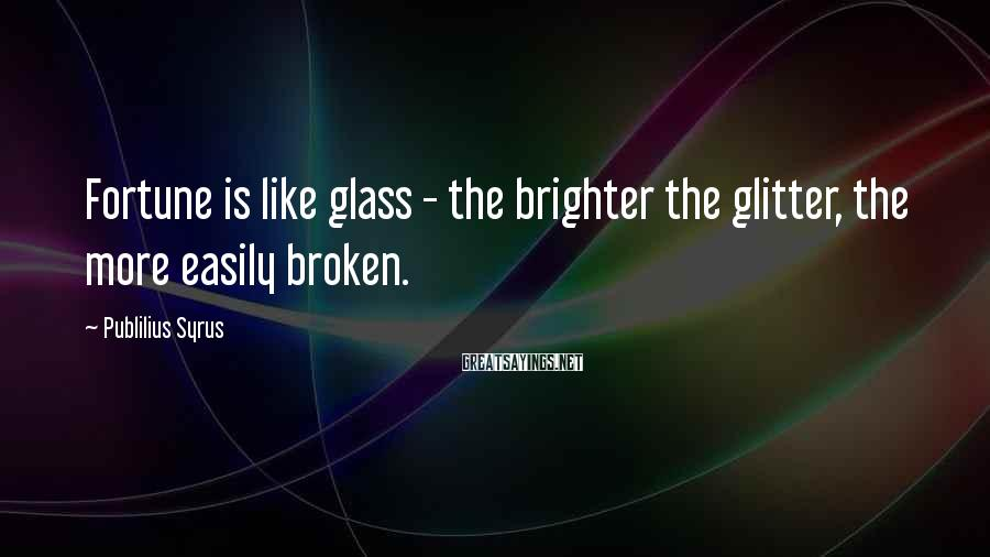 Publilius Syrus Sayings: Fortune is like glass - the brighter the glitter, the more easily broken.