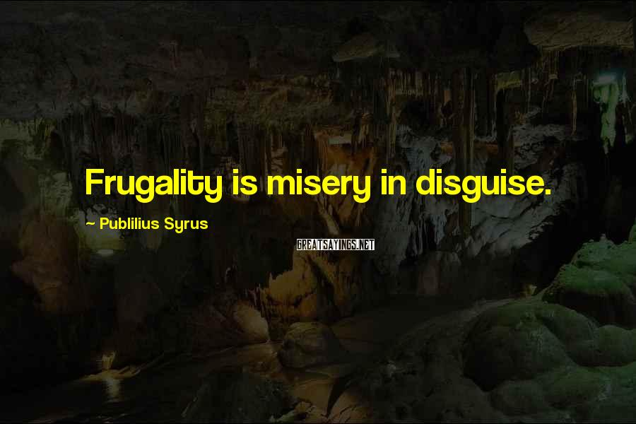 Publilius Syrus Sayings: Frugality is misery in disguise.