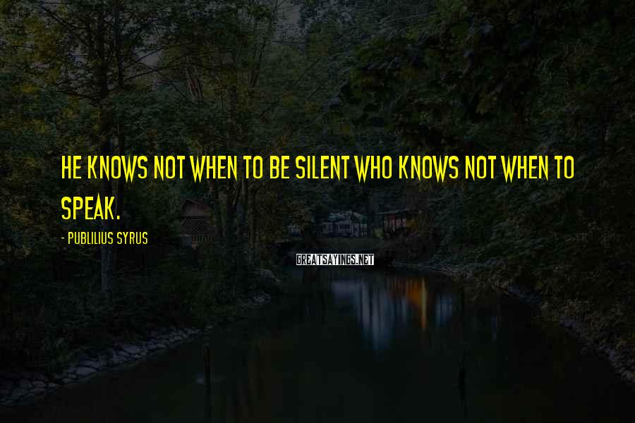 Publilius Syrus Sayings: He knows not when to be silent who knows not when to speak.