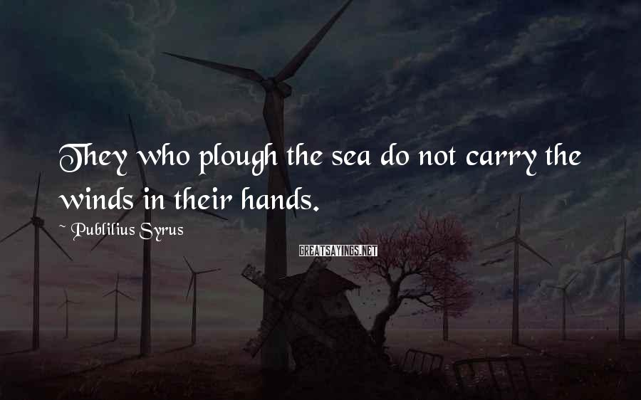 Publilius Syrus Sayings: They who plough the sea do not carry the winds in their hands.