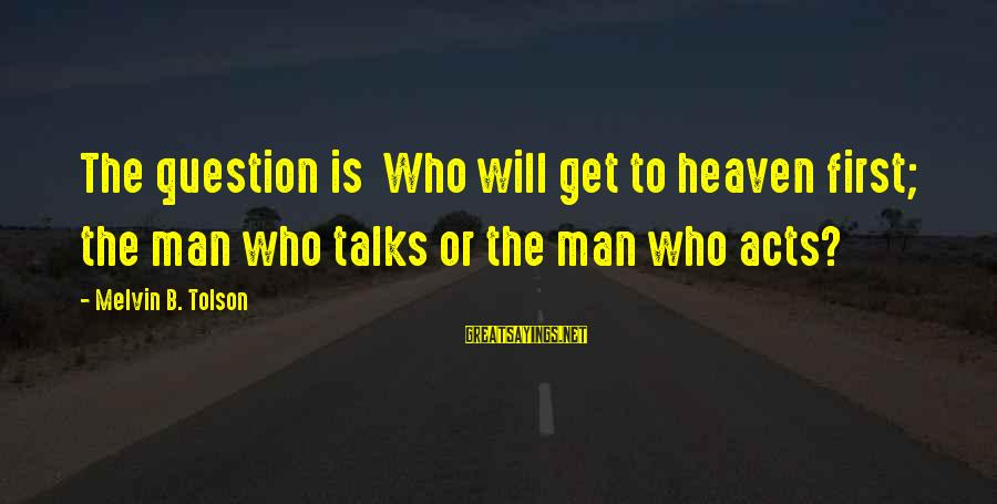 Puerto Galera Sayings By Melvin B. Tolson: The question is Who will get to heaven first; the man who talks or the