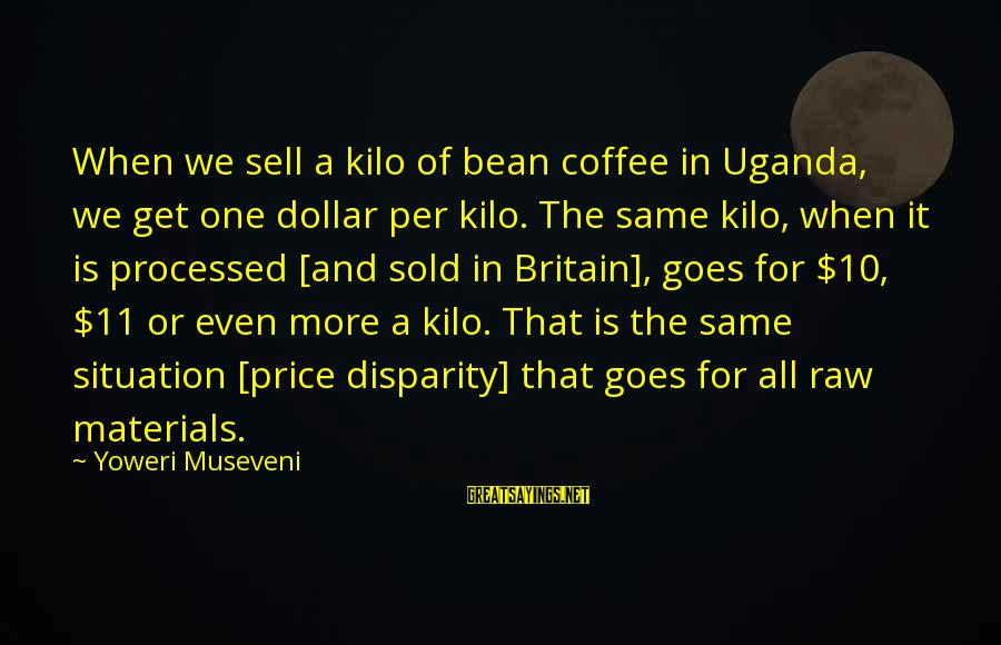 Puerto Galera Sayings By Yoweri Museveni: When we sell a kilo of bean coffee in Uganda, we get one dollar per