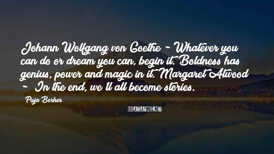 Puja Borker Sayings: Johann Wolfgang von Goethe - Whatever you can do or dream you can, begin it.