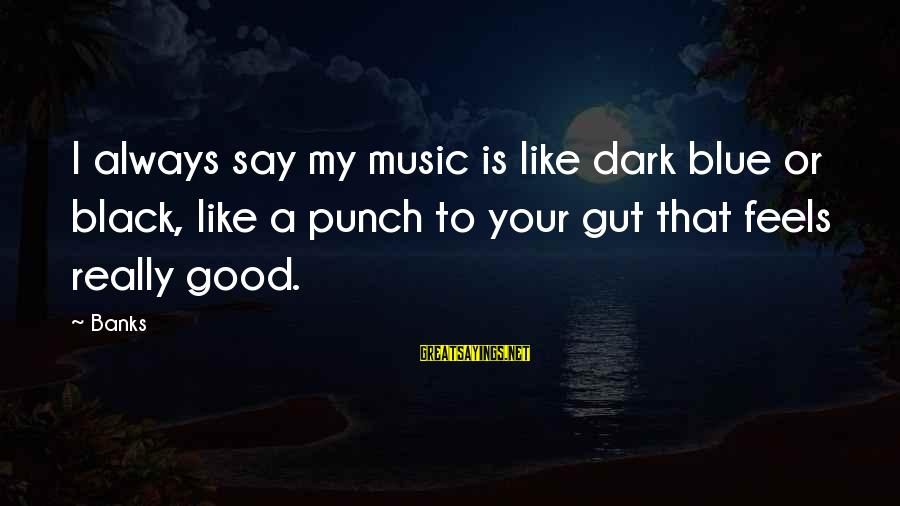 Punch In The Gut Sayings By Banks: I always say my music is like dark blue or black, like a punch to