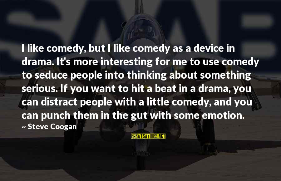Punch In The Gut Sayings By Steve Coogan: I like comedy, but I like comedy as a device in drama. It's more interesting