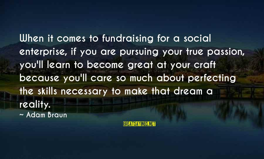Pursuing A Dream Sayings By Adam Braun: When it comes to fundraising for a social enterprise, if you are pursuing your true