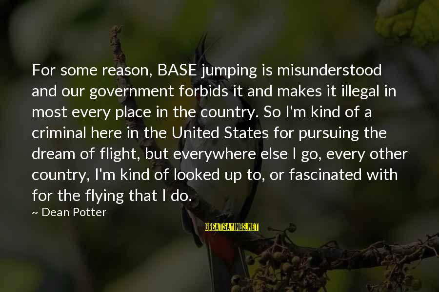 Pursuing A Dream Sayings By Dean Potter: For some reason, BASE jumping is misunderstood and our government forbids it and makes it