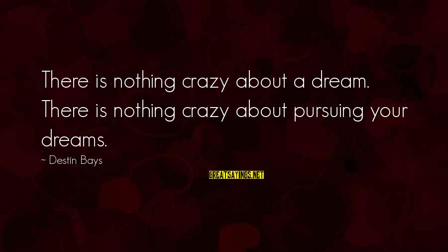 Pursuing A Dream Sayings By Destin Bays: There is nothing crazy about a dream. There is nothing crazy about pursuing your dreams.