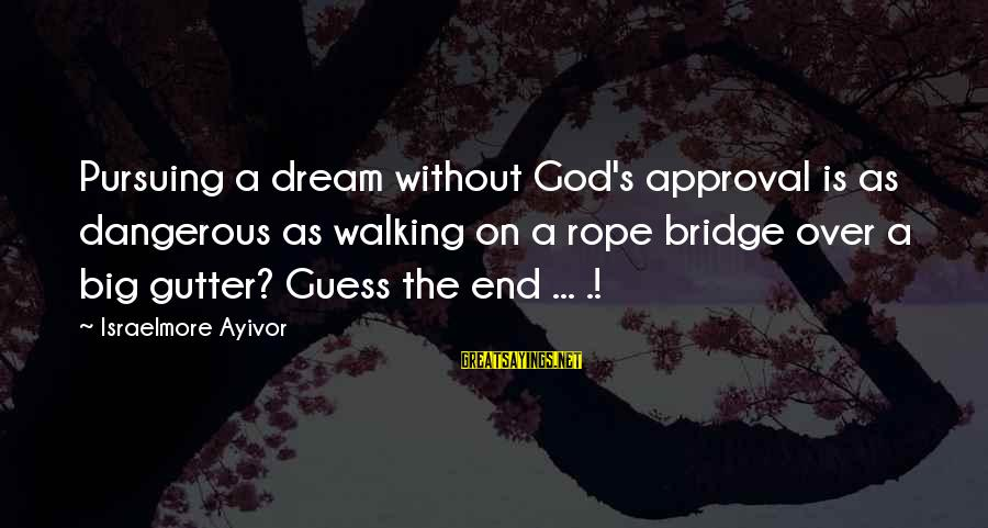 Pursuing A Dream Sayings By Israelmore Ayivor: Pursuing a dream without God's approval is as dangerous as walking on a rope bridge