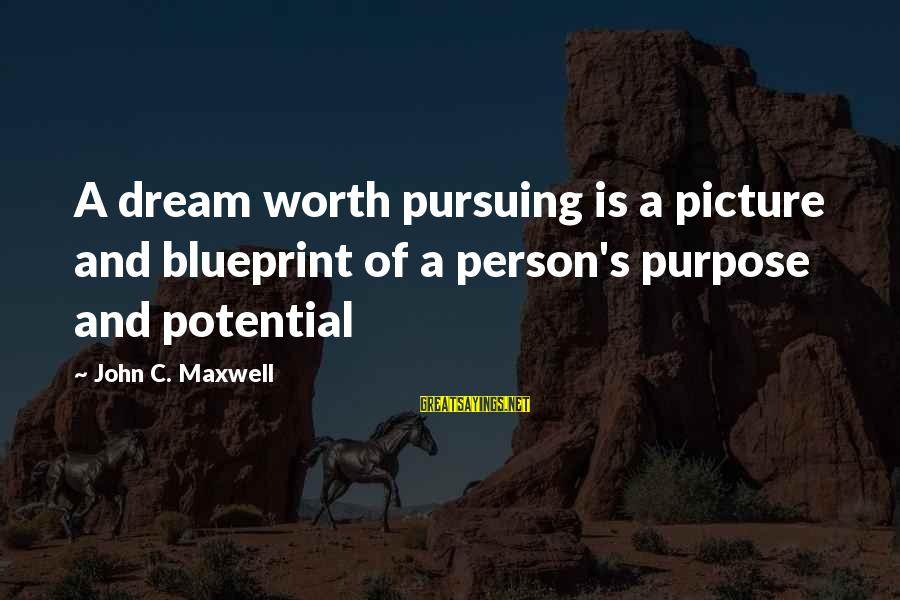 Pursuing A Dream Sayings By John C. Maxwell: A dream worth pursuing is a picture and blueprint of a person's purpose and potential