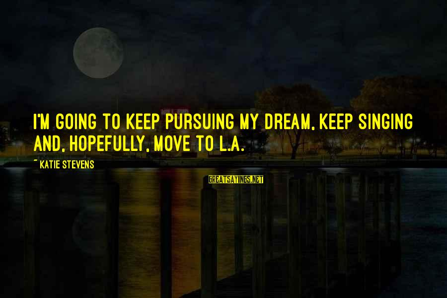 Pursuing A Dream Sayings By Katie Stevens: I'm going to keep pursuing my dream, keep singing and, hopefully, move to L.A.