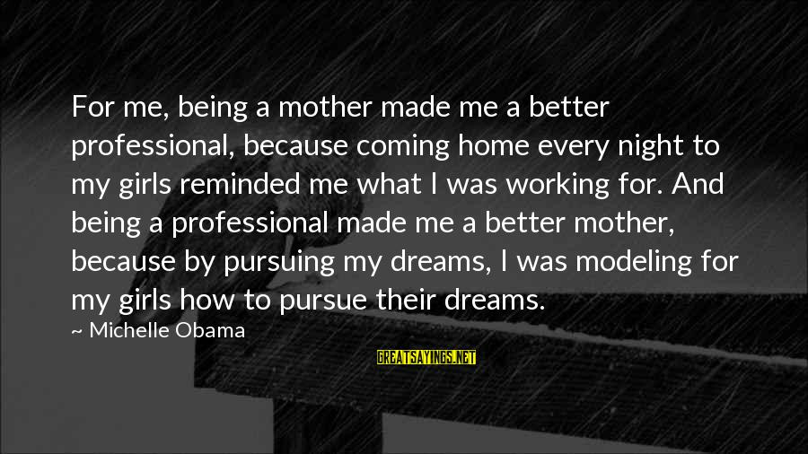 Pursuing A Dream Sayings By Michelle Obama: For me, being a mother made me a better professional, because coming home every night