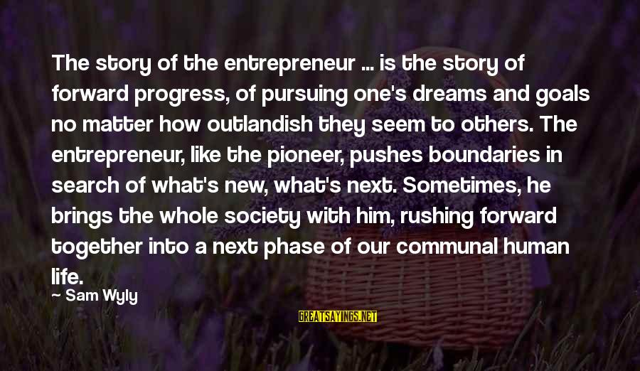 Pursuing A Dream Sayings By Sam Wyly: The story of the entrepreneur ... is the story of forward progress, of pursuing one's