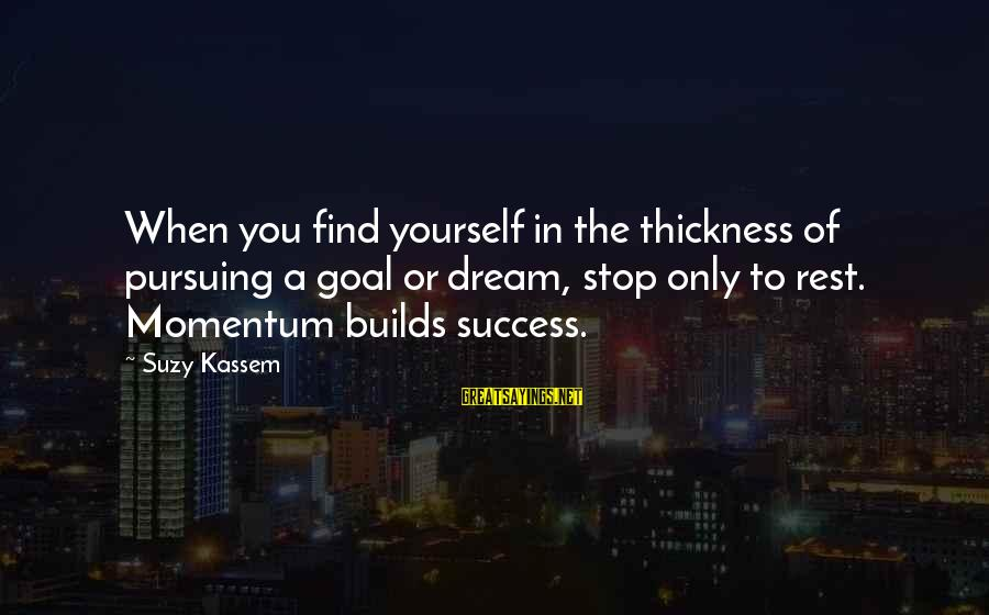 Pursuing A Dream Sayings By Suzy Kassem: When you find yourself in the thickness of pursuing a goal or dream, stop only