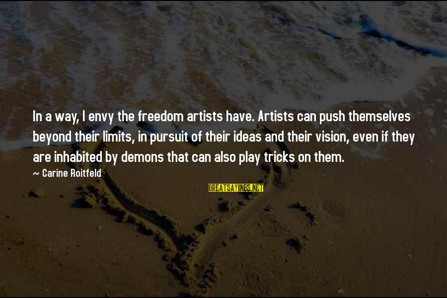 Push Beyond Your Limits Sayings By Carine Roitfeld: In a way, I envy the freedom artists have. Artists can push themselves beyond their